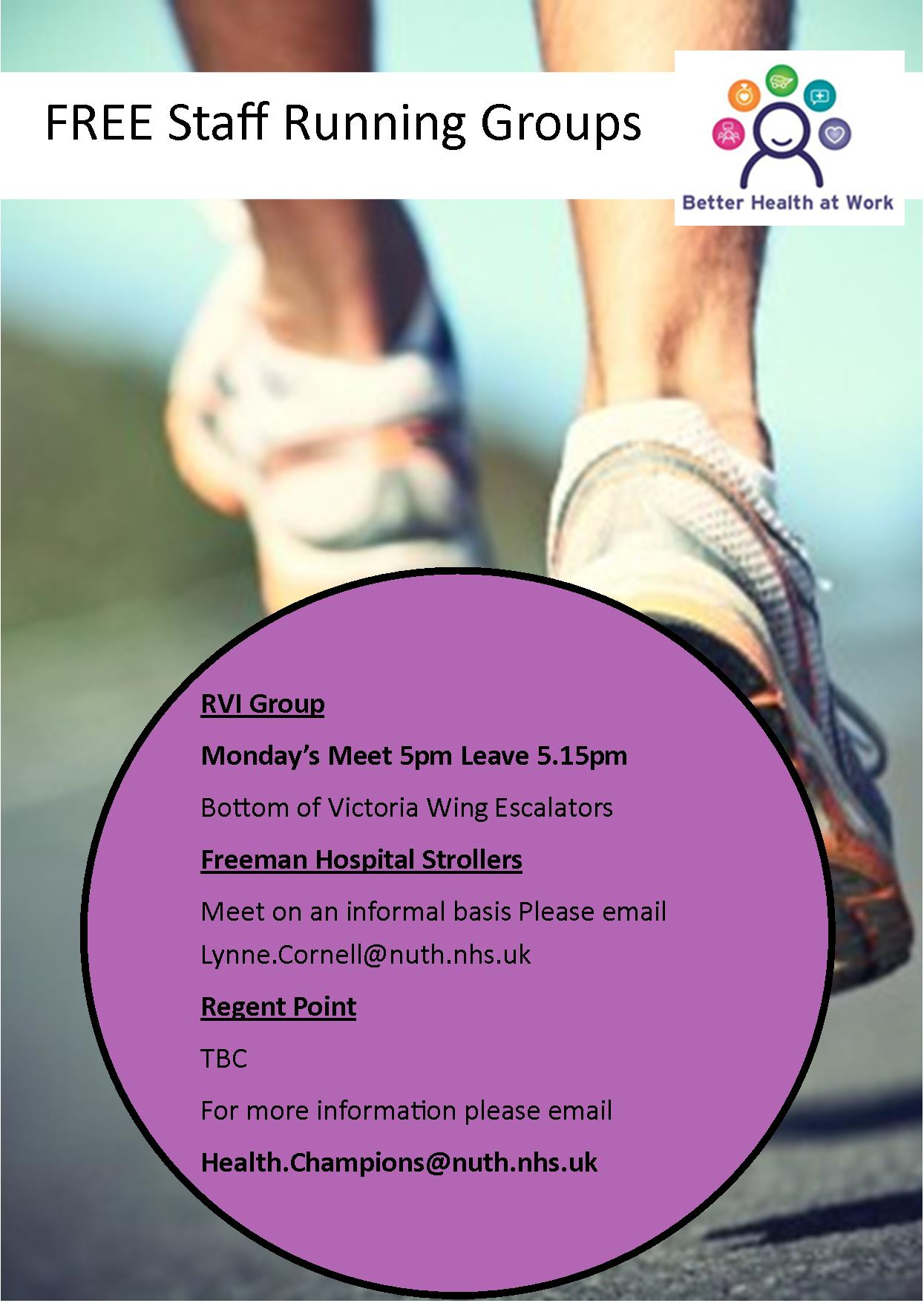 FREE Staff Running Groups RVI Group Monday's Meet 5pm Leave 5.15pm Bottom of Victoria Wing Escalators  Freeman Hospital Strollers Meet on an informal basis Please email Lynne.Cornell@nuth.nhs.uk  Regent Point TBC For more information please email Health.Champions@nuth.nhs.uk